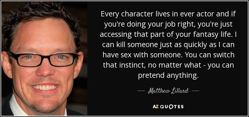 Every character lives in ever actor and if you're doing your job right, you're just accessing that part of your fantasy life. I can kill someone just as quickly as I can have sex with someone. You can switch that instinct, no matter what - you can pretend anything. - Matthew Lillard