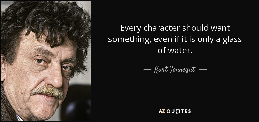 Every character should want something, even if it is only a glass of water. - Kurt Vonnegut
