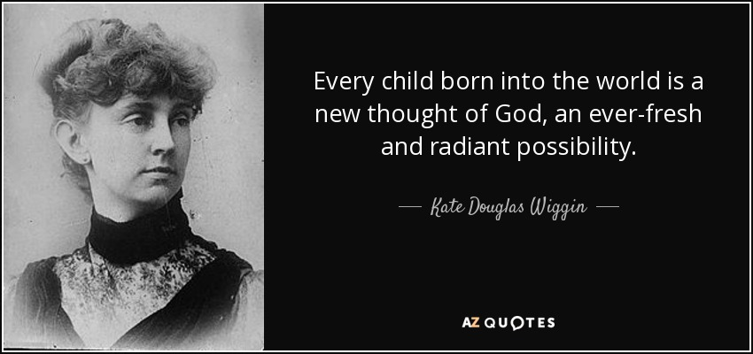 Every child born into the world is a new thought of God, an ever-fresh and radiant possibility. - Kate Douglas Wiggin