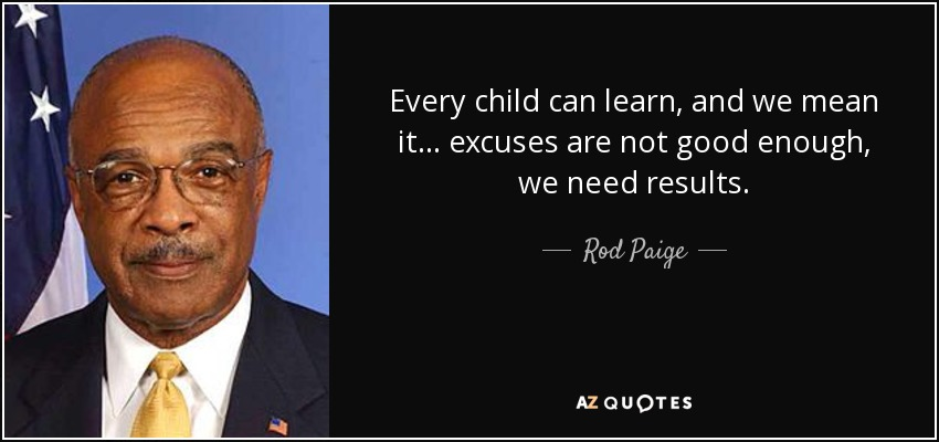 Every child can learn, and we mean it... excuses are not good enough, we need results. - Rod Paige