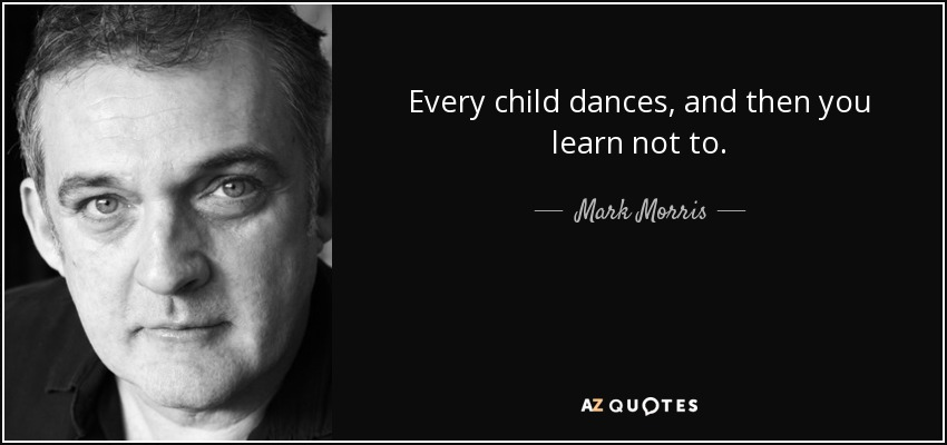 Every child dances, and then you learn not to. - Mark Morris