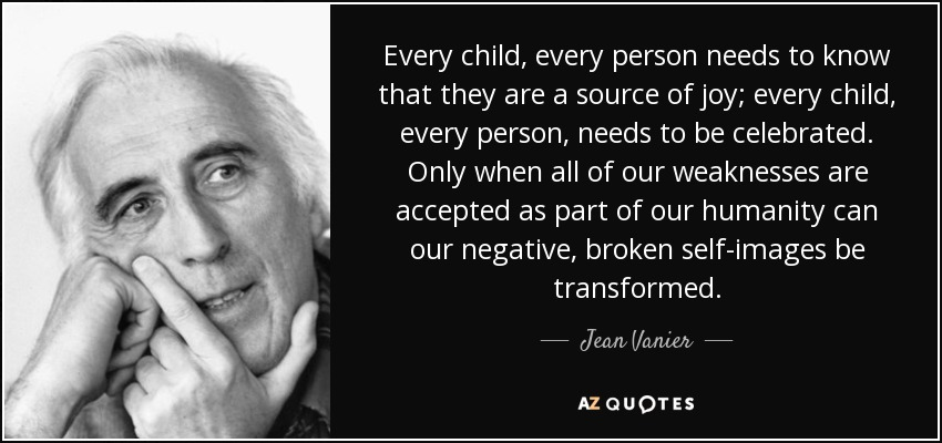 Every child, every person needs to know that they are a source of joy; every child, every person, needs to be celebrated. Only when all of our weaknesses are accepted as part of our humanity can our negative, broken self-images be transformed. - Jean Vanier