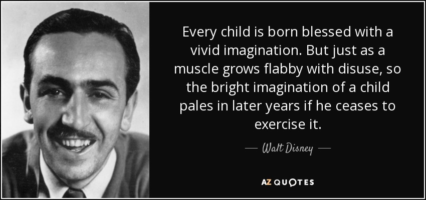 Every child is born blessed with a vivid imagination. But just as a muscle grows flabby with disuse, so the bright imagination of a child pales in later years if he ceases to exercise it. - Walt Disney