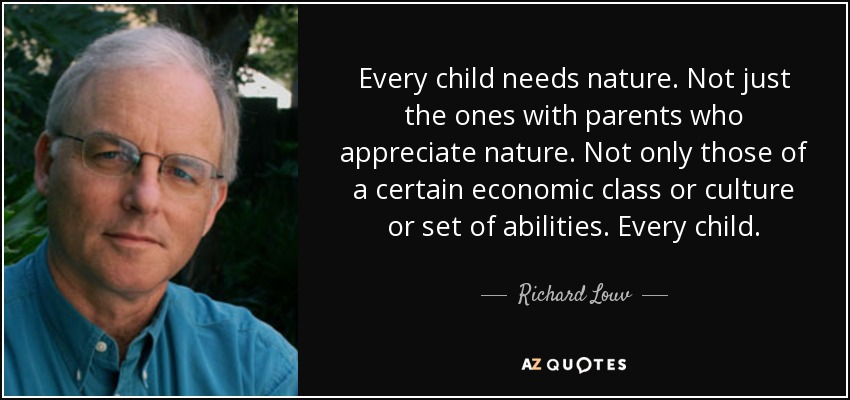 Every child needs nature. Not just the ones with parents who appreciate nature. Not only those of a certain economic class or culture or set of abilities. Every child. - Richard Louv