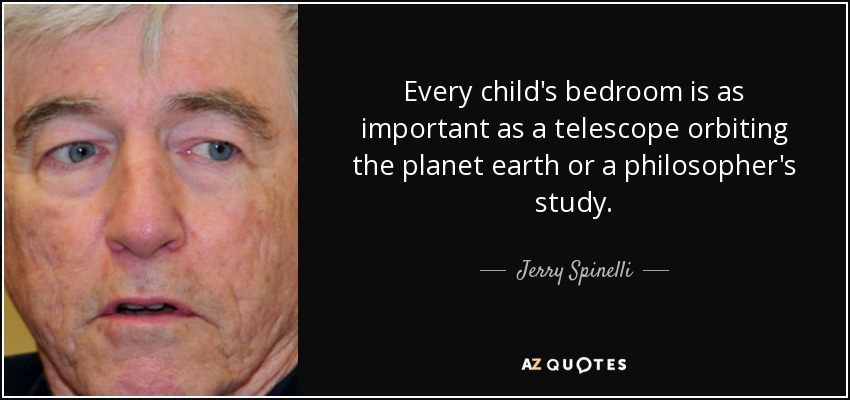 Every child's bedroom is as important as a telescope orbiting the planet earth or a philosopher's study. - Jerry Spinelli