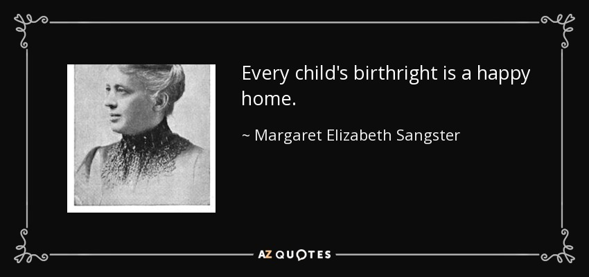 Every child's birthright is a happy home. - Margaret Elizabeth Sangster