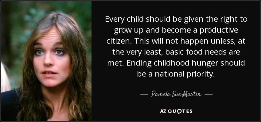 Every child should be given the right to grow up and become a productive citizen. This will not happen unless, at the very least, basic food needs are met. Ending childhood hunger should be a national priority. - Pamela Sue Martin