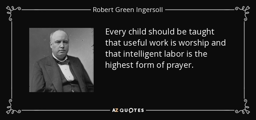 Every child should be taught that useful work is worship and that intelligent labor is the highest form of prayer. - Robert Green Ingersoll