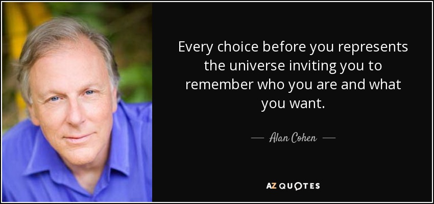Every choice before you represents the universe inviting you to remember who you are and what you want. - Alan Cohen