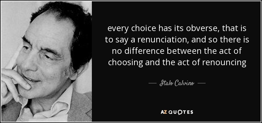 every choice has its obverse, that is to say a renunciation, and so there is no difference between the act of choosing and the act of renouncing - Italo Calvino