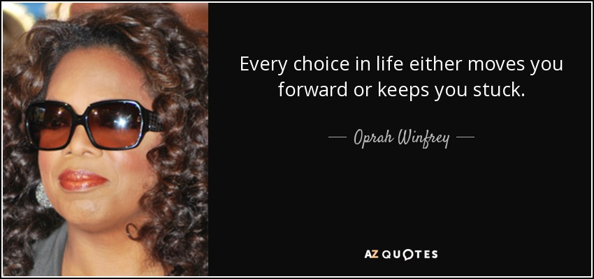 Every choice in life either moves you forward or keeps you stuck. - Oprah Winfrey