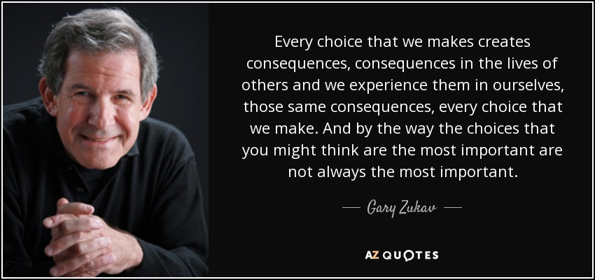 Gary Zukav Quote Every Choice That We Makes Creates Consequences