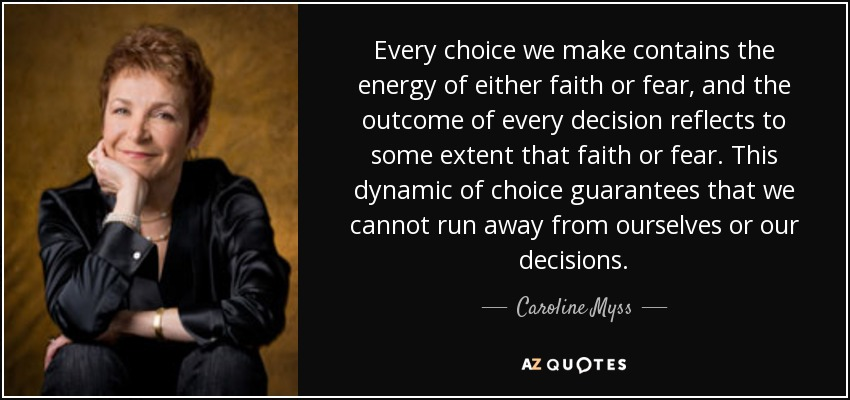 Every choice we make contains the energy of either faith or fear, and the outcome of every decision reflects to some extent that faith or fear. This dynamic of choice guarantees that we cannot run away from ourselves or our decisions. - Caroline Myss