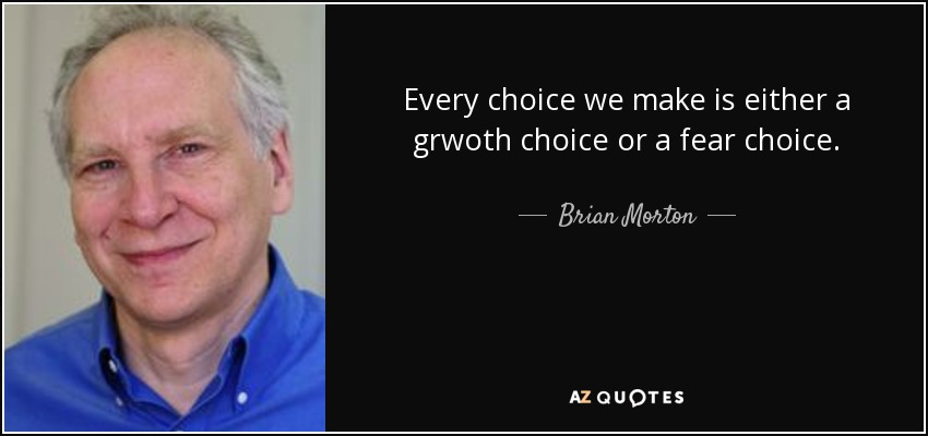 Every choice we make is either a grwoth choice or a fear choice. - Brian Morton