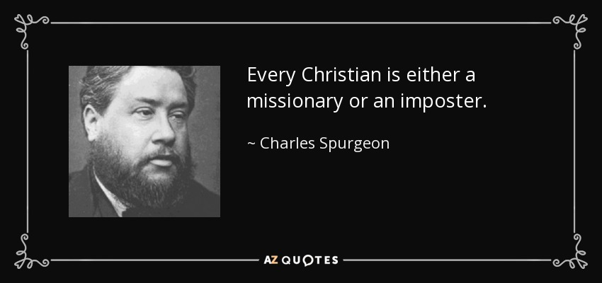 Every Christian is either a missionary or an imposter. - Charles Spurgeon
