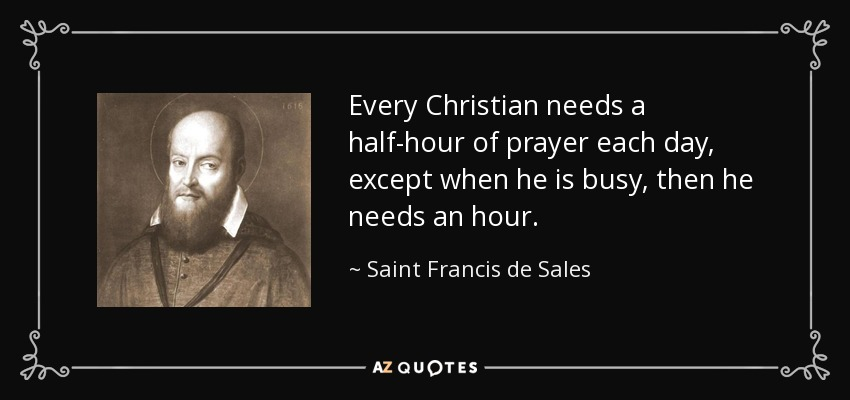 Every Christian needs a half-hour of prayer each day, except when he is busy, then he needs an hour. - Saint Francis de Sales