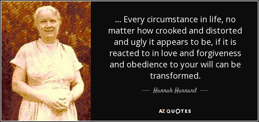 ... Every circumstance in life, no matter how crooked and distorted and ugly it appears to be, if it is reacted to in love and forgiveness and obedience to your will can be transformed. - Hannah Hurnard