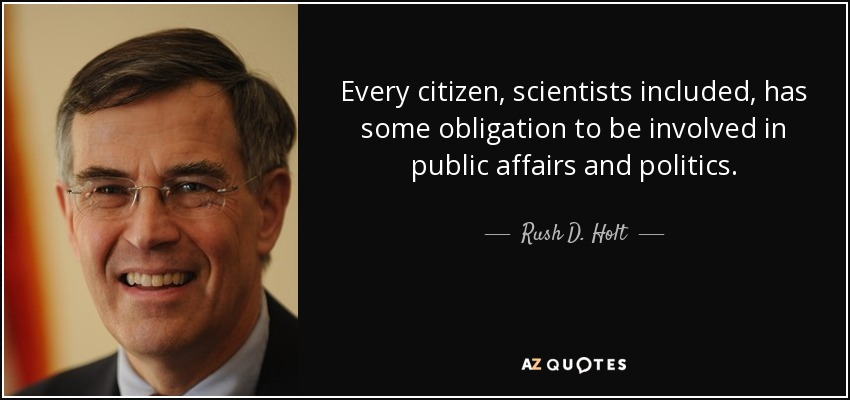 Every citizen, scientists included, has some obligation to be involved in public affairs and politics. - Rush D. Holt, Jr.