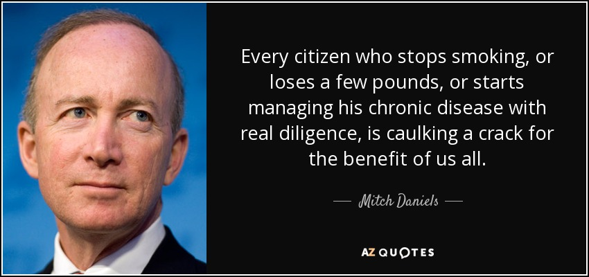 Every citizen who stops smoking, or loses a few pounds, or starts managing his chronic disease with real diligence, is caulking a crack for the benefit of us all. - Mitch Daniels
