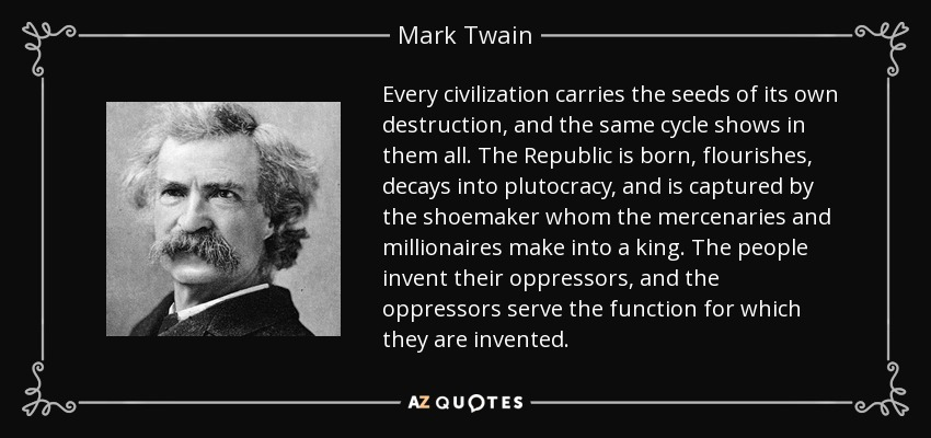 Every civilization carries the seeds of its own destruction, and the same cycle shows in them all. The Republic is born, flourishes, decays into plutocracy, and is captured by the shoemaker whom the mercenaries and millionaires make into a king. The people invent their oppressors, and the oppressors serve the function for which they are invented. - Mark Twain