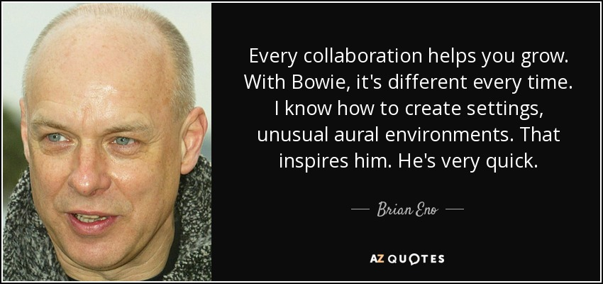 Every collaboration helps you grow. With Bowie, it's different every time. I know how to create settings, unusual aural environments. That inspires him. He's very quick. - Brian Eno