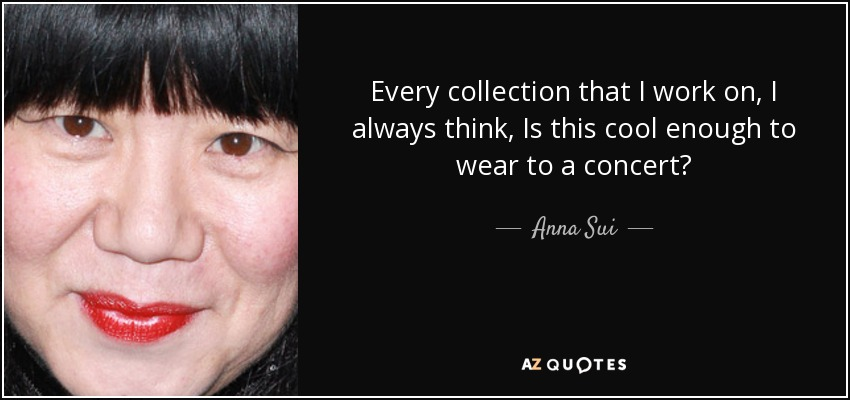 Every collection that I work on, I always think, Is this cool enough to wear to a concert? - Anna Sui