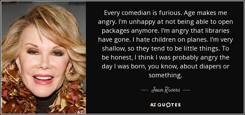 Every comedian is furious. Age makes me angry. I'm unhappy at not being able to open packages anymore. I'm angry that libraries have gone. I hate children on planes. I'm very shallow, so they tend to be little things. To be honest, I think I was probably angry the day I was born, you know, about diapers or something. - Joan Rivers