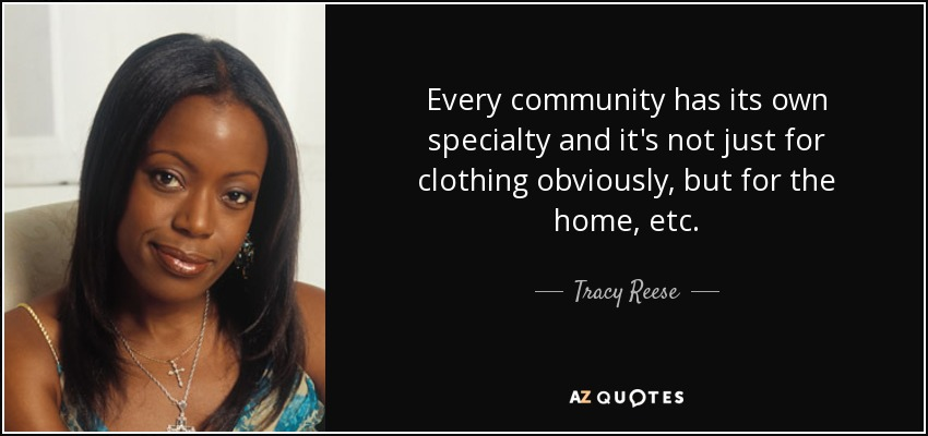 Every community has its own specialty and it's not just for clothing obviously, but for the home, etc. - Tracy Reese