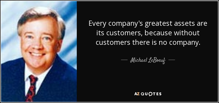 Every company's greatest assets are its customers, because without customers there is no company. - Michael LeBoeuf