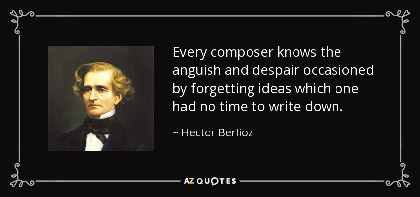 Every composer knows the anguish and despair occasioned by forgetting ideas which one had no time to write down. - Hector Berlioz