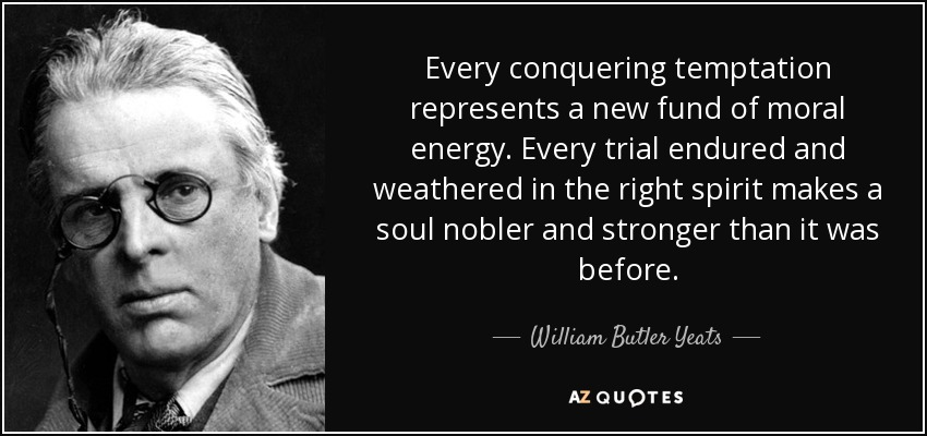 Every conquering temptation represents a new fund of moral energy. Every trial endured and weathered in the right spirit makes a soul nobler and stronger than it was before. - William Butler Yeats