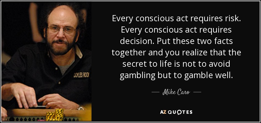 Every conscious act requires risk. Every conscious act requires decision. Put these two facts together and you realize that the secret to life is not to avoid gambling but to gamble well. - Mike Caro