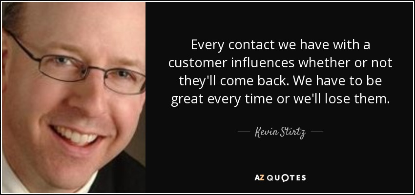 Every contact we have with a customer influences whether or not they'll come back. We have to be great every time or we'll lose them. - Kevin Stirtz