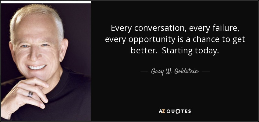 Every conversation, every failure, every opportunity is a chance to get better. Starting today. - Gary W. Goldstein