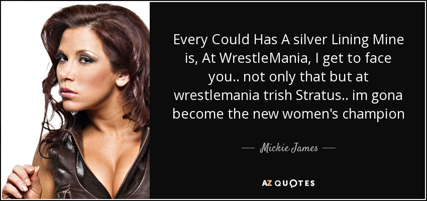 Every Could Has A silver Lining Mine is, At WrestleMania, I get to face you.. not only that but at wrestlemania trish Stratus.. im gona become the new women's champion - Mickie James