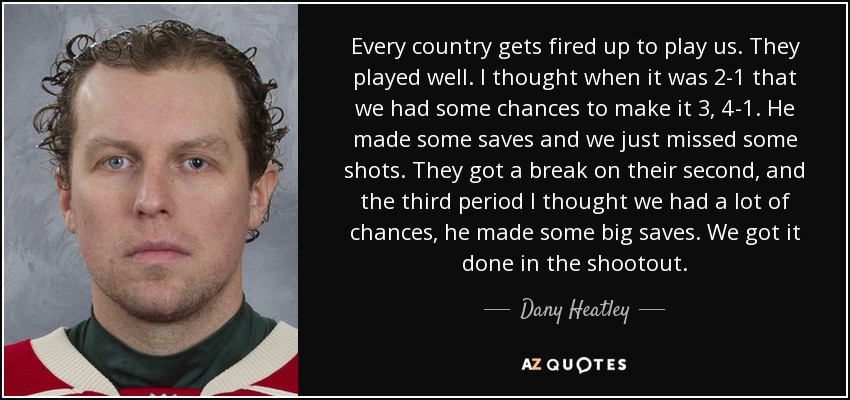 Every country gets fired up to play us. They played well. I thought when it was 2-1 that we had some chances to make it 3, 4-1. He made some saves and we just missed some shots. They got a break on their second, and the third period I thought we had a lot of chances, he made some big saves. We got it done in the shootout. - Dany Heatley