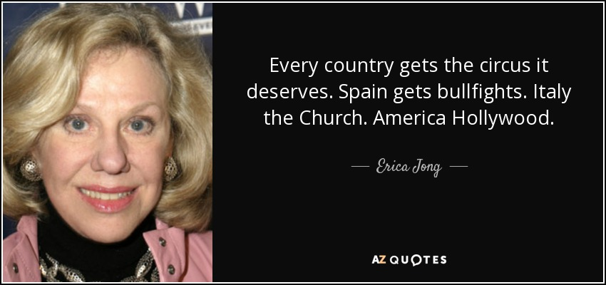 Every country gets the circus it deserves. Spain gets bullfights. Italy the Church. America Hollywood. - Erica Jong