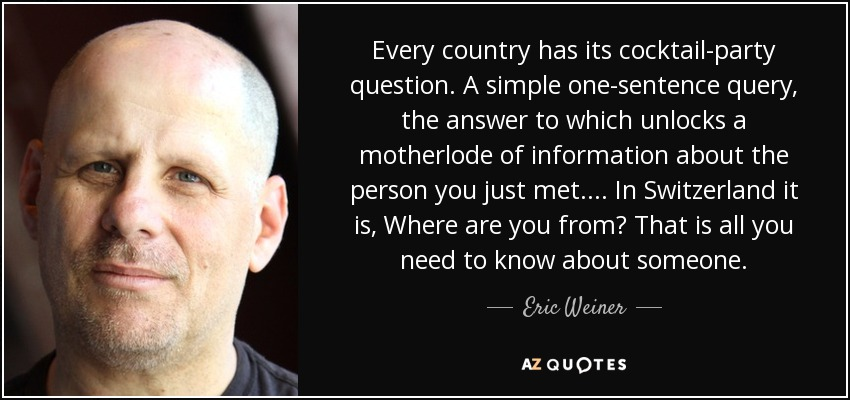 Every country has its cocktail-party question. A simple one-sentence query, the answer to which unlocks a motherlode of information about the person you just met.... In Switzerland it is, Where are you from? That is all you need to know about someone. - Eric Weiner