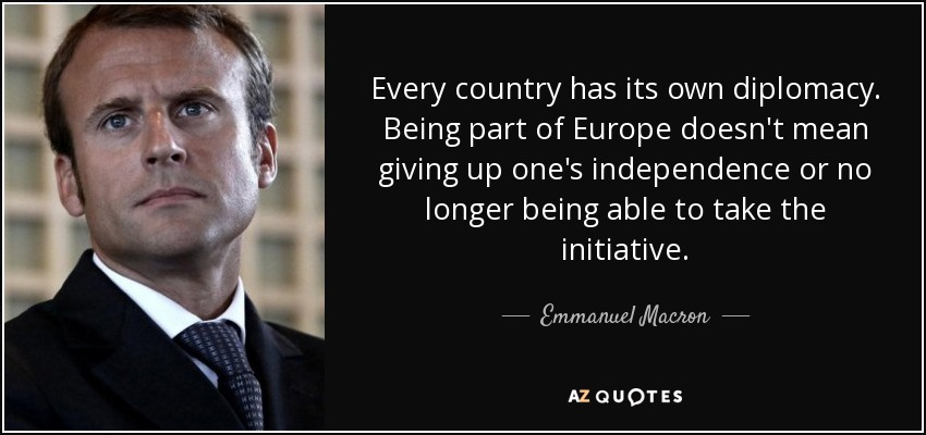 Every country has its own diplomacy. Being part of Europe doesn't mean giving up one's independence or no longer being able to take the initiative. - Emmanuel Macron