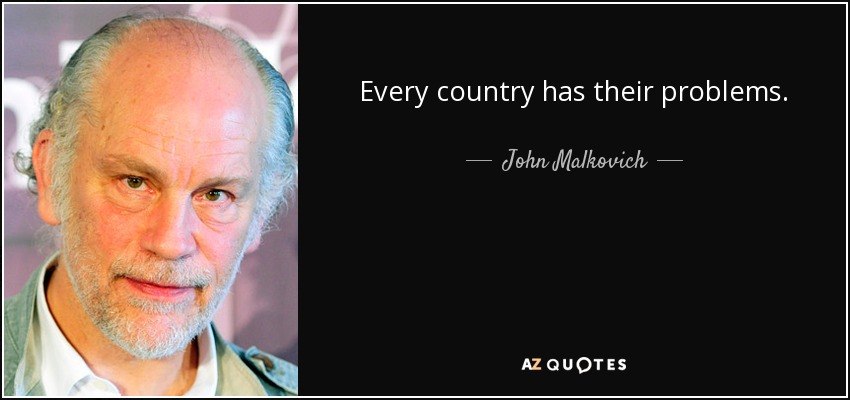 Every country has their problems. - John Malkovich