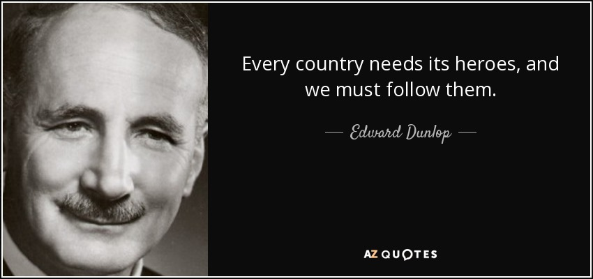 Every country needs its heroes, and we must follow them. - Edward Dunlop