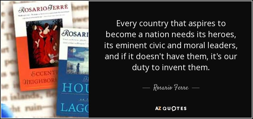 Every country that aspires to become a nation needs its heroes, its eminent civic and moral leaders, and if it doesn't have them, it's our duty to invent them. - Rosario Ferre