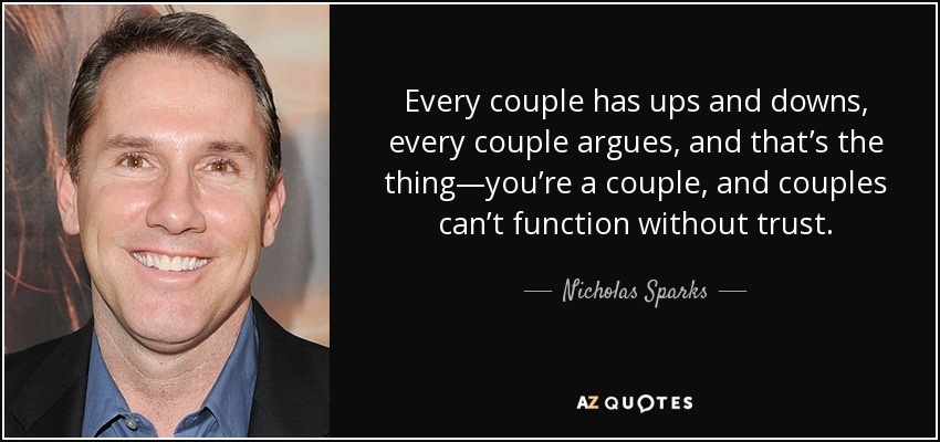 Every couple has ups and downs, every couple argues, and that's the thing—you're a couple, and couples can't function without trust. - Nicholas Sparks