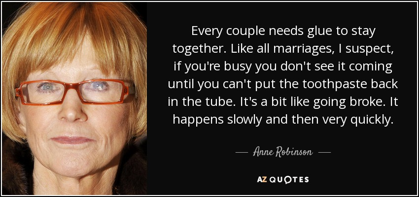 Every couple needs glue to stay together. Like all marriages, I suspect, if you're busy you don't see it coming until you can't put the toothpaste back in the tube. It's a bit like going broke. It happens slowly and then very quickly. - Anne Robinson