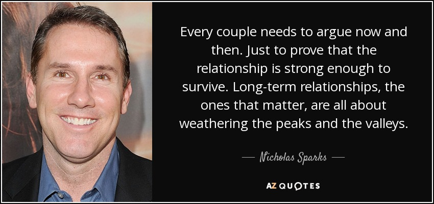 Every couple needs to argue now and then. Just to prove that the relationship is strong enough to survive. Long-term relationships, the ones that matter, are all about weathering the peaks and the valleys. - Nicholas Sparks