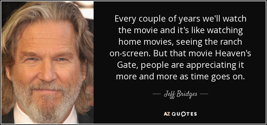 Every couple of years we'll watch the movie and it's like watching home movies, seeing the ranch on-screen. But that movie Heaven's Gate, people are appreciating it more and more as time goes on. - Jeff Bridges