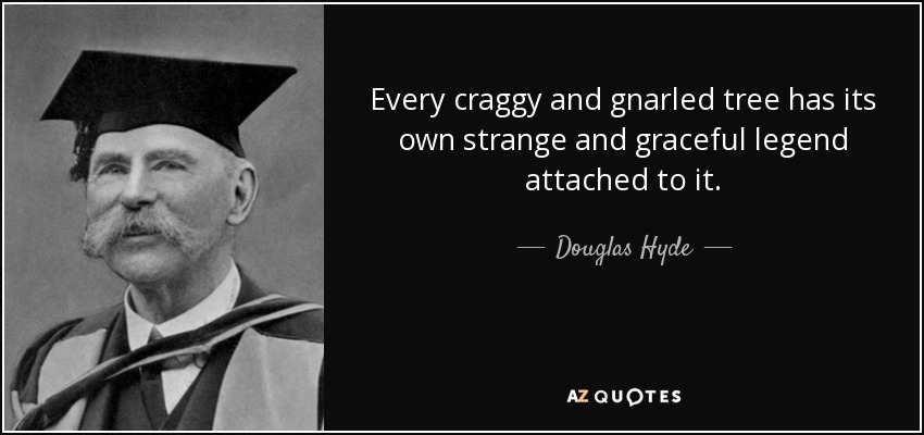 Every craggy and gnarled tree has its own strange and graceful legend attached to it. - Douglas Hyde