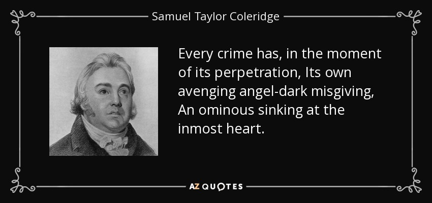 Every crime has, in the moment of its perpetration, Its own avenging angel-dark misgiving, An ominous sinking at the inmost heart. - Samuel Taylor Coleridge