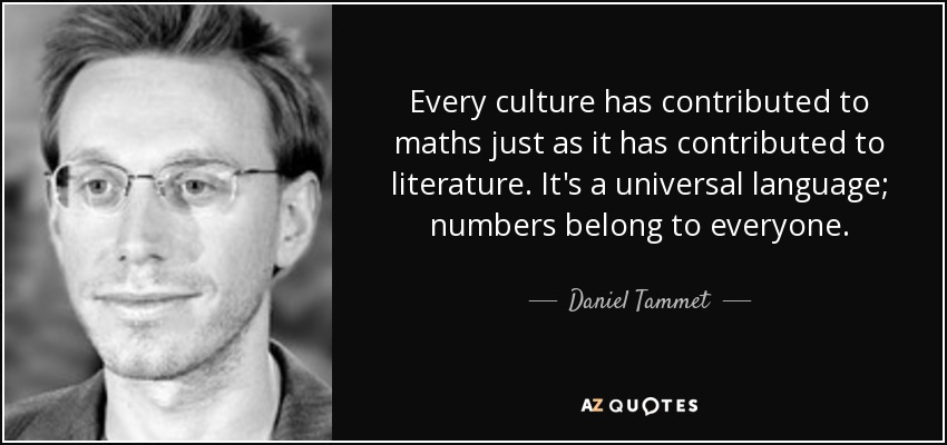 Every culture has contributed to maths just as it has contributed to literature. It's a universal language; numbers belong to everyone. - Daniel Tammet