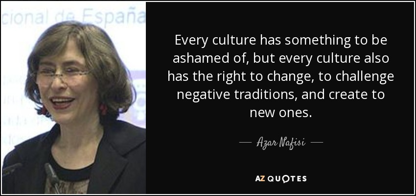 Every culture has something to be ashamed of, but every culture also has the right to change, to challenge negative traditions, and create to new ones. - Azar Nafisi